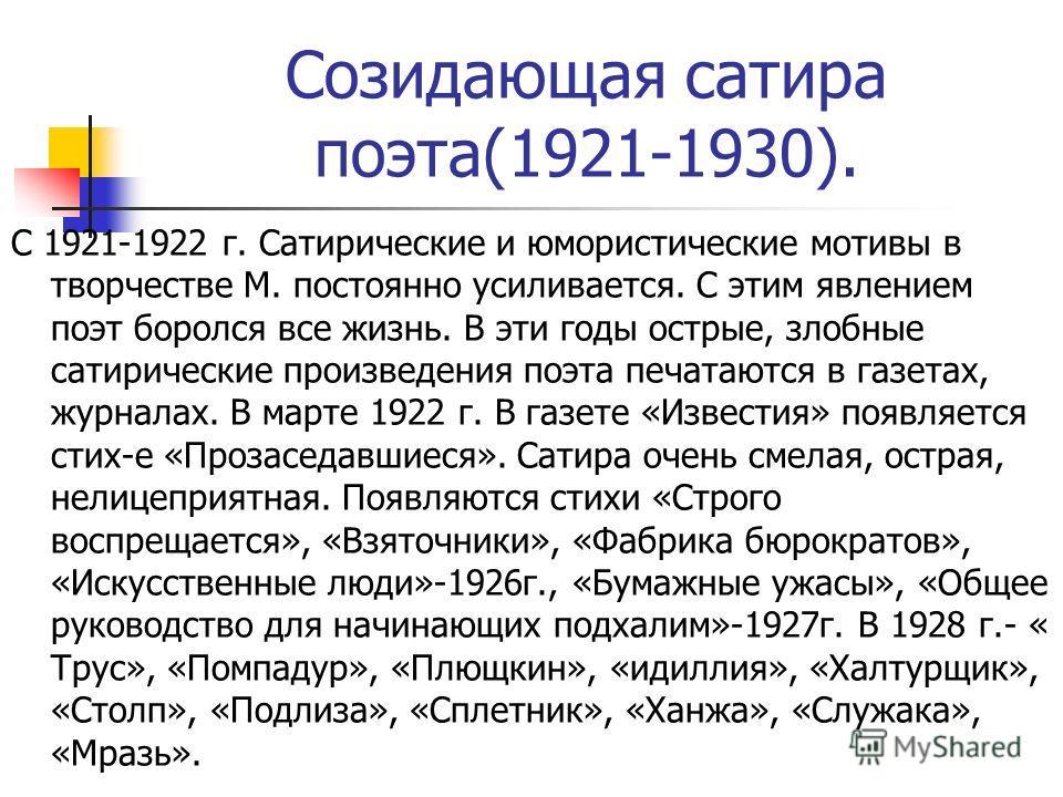 Созидающая сатира поэта(1921-1930). С 1921-1922 г. Сатирические и юмористические мотивы в творчестве М. постоянно усиливается. С этим явлением поэт боролся все жизнь. В эти годы острые, злобные сатирические произведения поэта печатаются в газетах, жу
