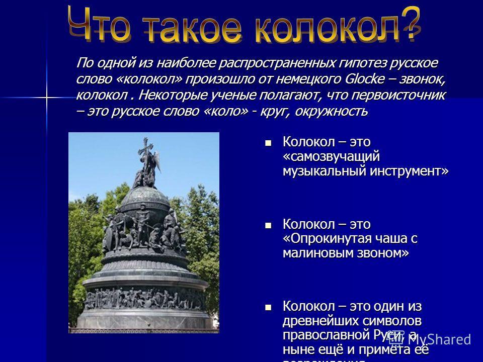 По одной из наиболее распространенных гипотез русское слово «колокол» произошло от немецкого Glocke – звонок, колокол. Некоторые ученые полагают, что первоисточник – это русское слово «коло» - круг, окружность Колокол – это «самозвучащий музыкальный