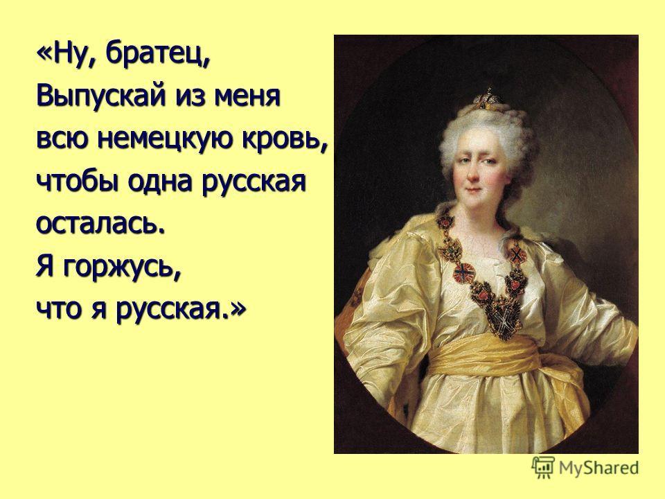«Ну, братец, Выпускай из меня всю немецкую кровь, чтобы одна русская осталась. Я горжусь, что я русская.»