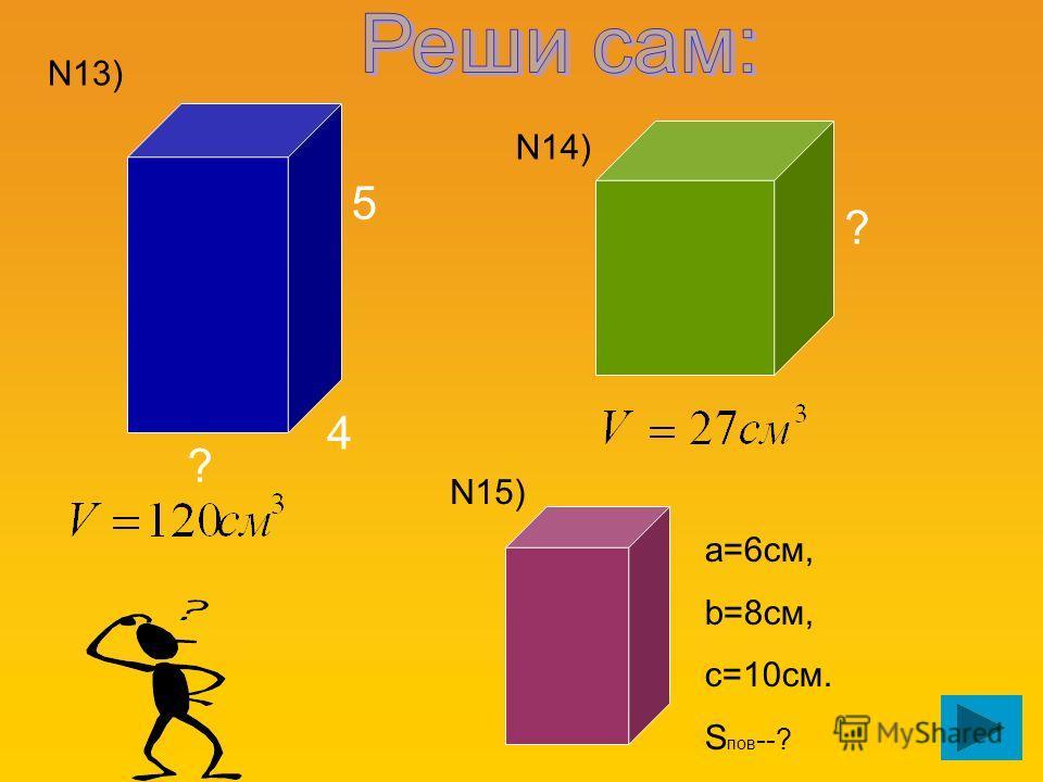 5 4 ? ? N13) N14) N15) а=6см, b=8см, c=10см. S пов --?