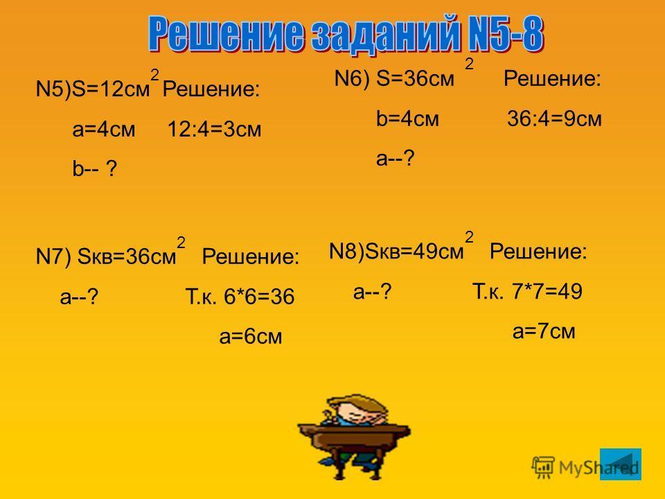 2 N5)S=12см Решение: a=4см 12:4=3см b-- ? S=36см Решение: b=4см 36:4=9см a--? N6) N7) Sкв=36см Решение: a--? Т.к. 6*6=36 а=6см N8)Sкв=49см Решение: а--? Т.к. 7*7=49 а=7см 2 2 2 2