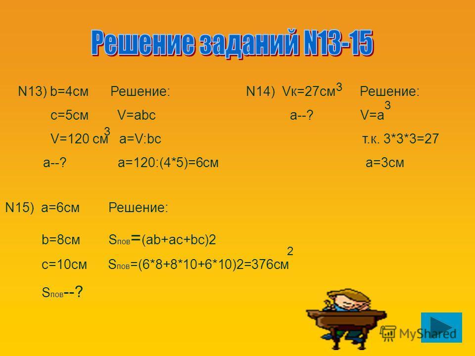N13) b=4см Решение: с=5см V=abc V=120 см a=V:bc а--? a=120:(4*5)=6см 3 N14) Vк=27см Решение: а--? V=а т.к. 3*3*3=27 а=3см 3 3 N15) а=6см Решение: b=8см S пов = (ab+ac+bc)2 с=10см S пов =(6*8+8*10+6*10)2=376см S пов --? 2