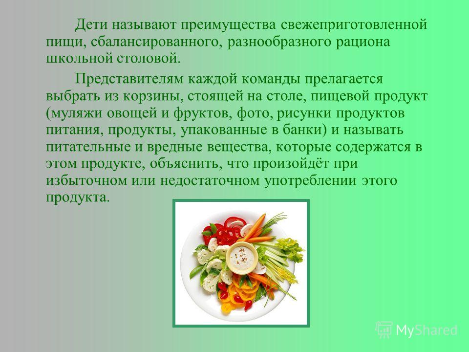 Дети называют преимущества свежеприготовленной пищи, сбалансированного, разнообразного рациона школьной столовой. Представителям каждой команды прелагается выбрать из корзины, стоящей на столе, пищевой продукт (муляжи овощей и фруктов, фото, рисунки