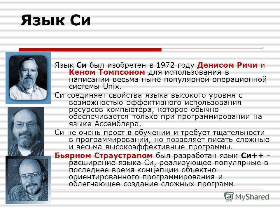 Язык Си Язык Си был изобретен в 1972 году Денисом Ричи и Кеном Томпсоном для использования в написании весьма ныне популярной операционной системы Unix. Си соединяет свойства языка высокого уровня с возможностью эффективного использования ресурсов ко