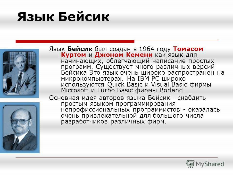 Язык Бейсик Язык Бейсик был создан в 1964 году Томасом Куртом и Джоном Кемени как язык для начинающих, облегчающий написание простых программ. Существует много различных версий Бейсика Это язык очень широко распространен на микрокомпьютерах. На IBM P
