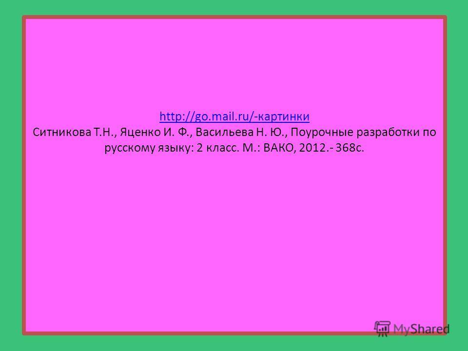 http://go.mail.ru/-картинки http://go.mail.ru/-картинки Ситникова Т.Н., Яценко И. Ф., Васильева Н. Ю., Поурочные разработки по русскому языку: 2 класс. М.: ВАКО, 2012.- 368с.