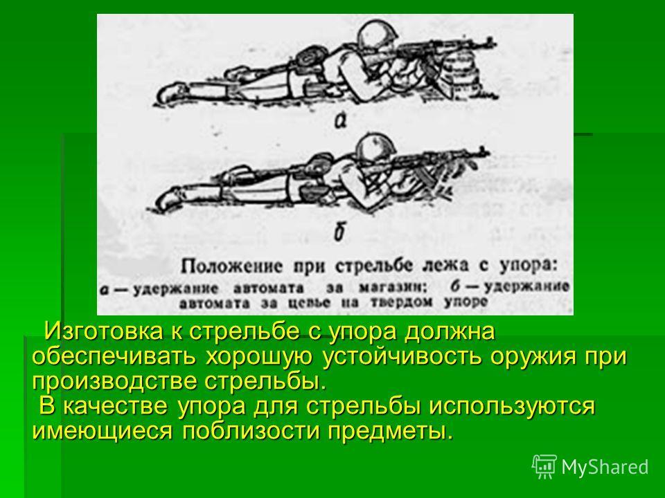 Изготовка к стрельбе с упора должна обеспечивать хорошую устойчивость оружия при производстве стрельбы. В качестве упора для стрельбы используются имеющиеся поблизости предметы. Изготовка к стрельбе с упора должна обеспечивать хорошую устойчивость ор