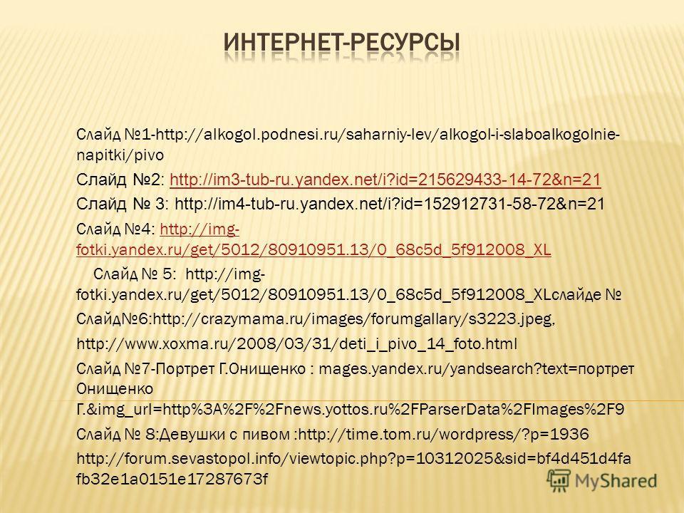 Слайд 1-http://alkogol.podnesi.ru/saharniy-lev/alkogol-i-slaboalkogolnie- napitki/pivo Слайд 2: http://im3-tub-ru.yandex.net/i?id=215629433-14-72&n=21http://im3-tub-ru.yandex.net/i?id=215629433-14-72&n=21 Слайд 3: http://im4-tub-ru.yandex.net/i?id=15