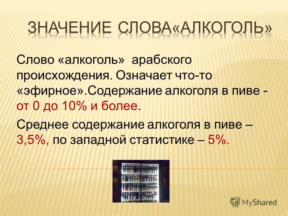 Слово «алкоголь» арабского происхождения. Означает что-то «эфирное».Содержание алкоголя в пиве - от 0 до 10% и более. Среднее содержание алкоголя в пиве – 3,5%, по западной статистике – 5%.