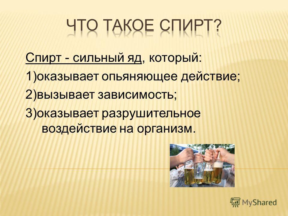 Спирт - сильный яд, который: 1)оказывает опьяняющее действие; 2)вызывает зависимость; 3)оказывает разрушительное воздействие на организм.