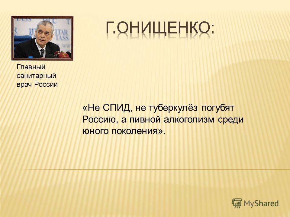 «Не СПИД, не туберкулёз погубят Россию, а пивной алкоголизм среди юного поколения». Главный санитарный врач России
