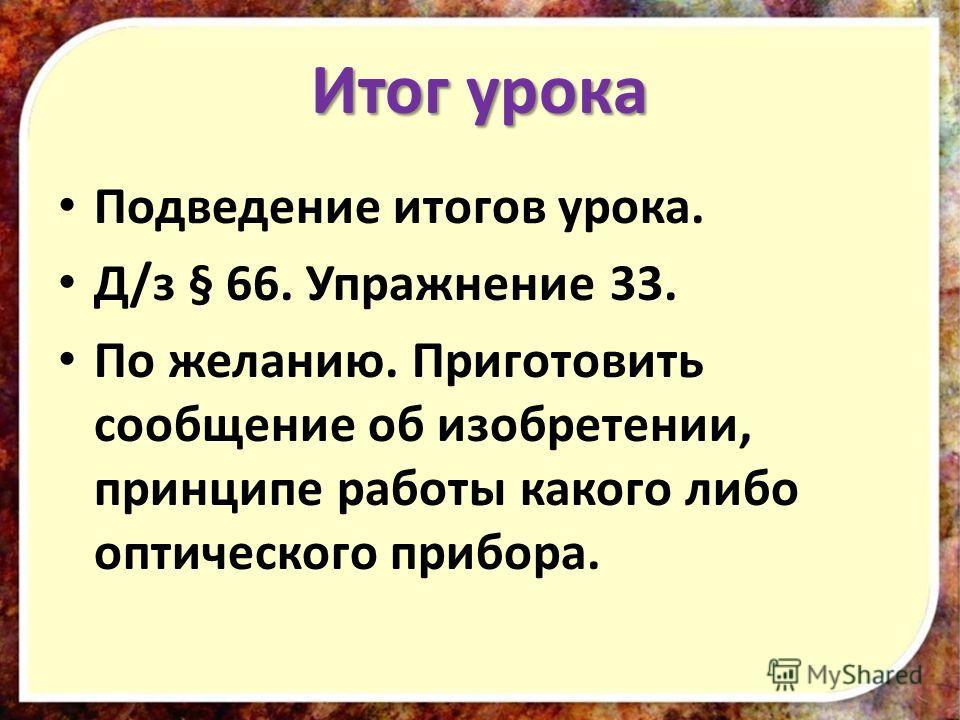 Итог урока Подведение итогов урока. Д/з § 66. Упражнение 33. По желанию. Приготовить сообщение об изобретении, принципе работы какого либо оптического прибора.