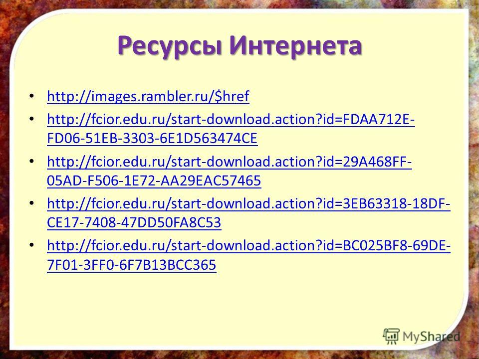 Ресурсы Интернета http://images.rambler.ru/$href http://fcior.edu.ru/start-download.action?id=FDAA712E- FD06-51EB-3303-6E1D563474CE http://fcior.edu.ru/start-download.action?id=FDAA712E- FD06-51EB-3303-6E1D563474CE http://fcior.edu.ru/start-download.
