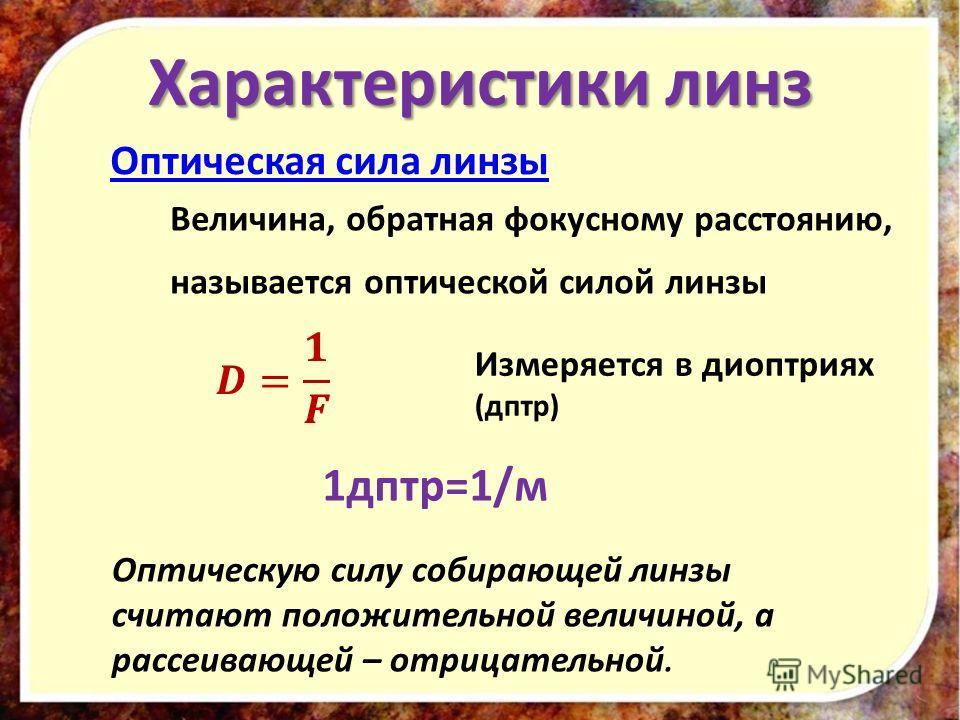 Характеристики линз Оптическая сила линзы Величина, обратная фокусному расстоянию, называется оптической силой линзы Измеряется в диоптриях (дптр) 1дптр=1/м Оптическую силу собирающей линзы считают положительной величиной, а рассеивающей – отрицатель