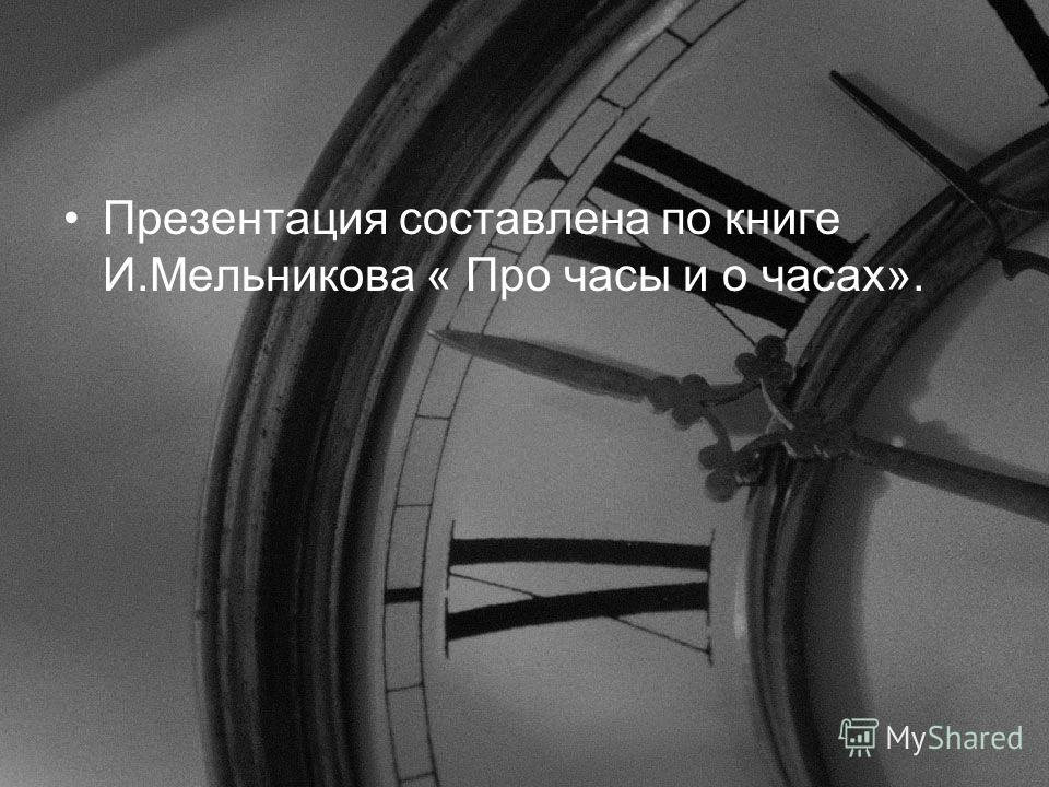 Презентация составлена по книге И.Мельникова « Про часы и о часах».