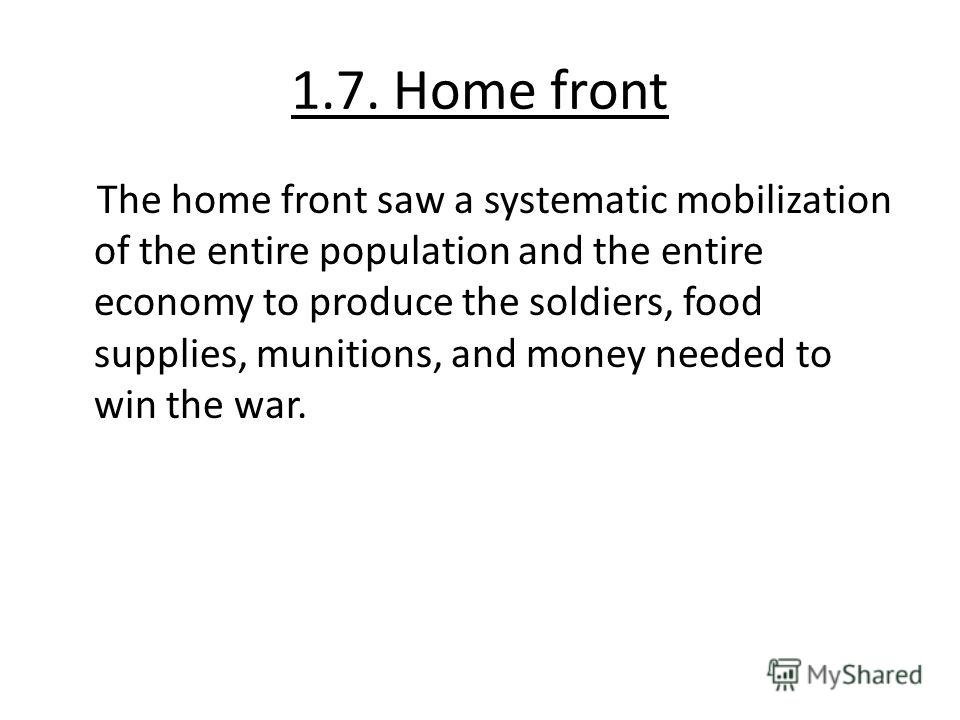 1.7. Home front The home front saw a systematic mobilization of the entire population and the entire economy to produce the soldiers, food supplies, munitions, and money needed to win the war.