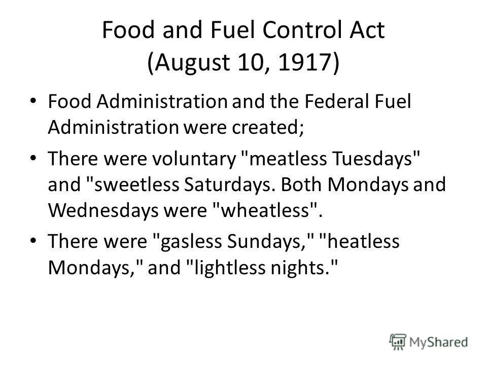 Food and Fuel Control Act (August 10, 1917) Food Administration and the Federal Fuel Administration were created; There were voluntary