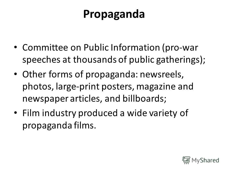 Propaganda Committee on Public Information (pro-war speeches at thousands of public gatherings); Other forms of propaganda: newsreels, photos, large-print posters, magazine and newspaper articles, and billboards; Film industry produced a wide variety