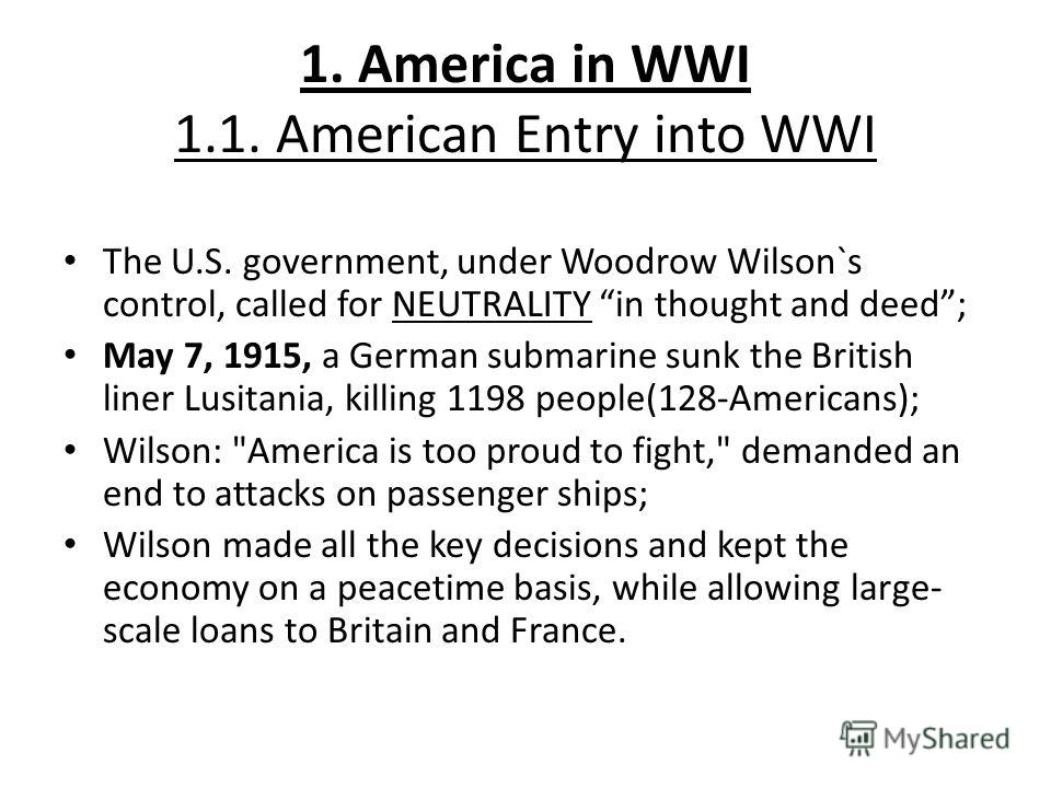 1. America in WWI 1.1. American Entry into WWI The U.S. government, under Woodrow Wilson`s control, called for NEUTRALITY in thought and deed; May 7, 1915, a German submarine sunk the British liner Lusitania, killing 1198 people(128-Americans); Wilso