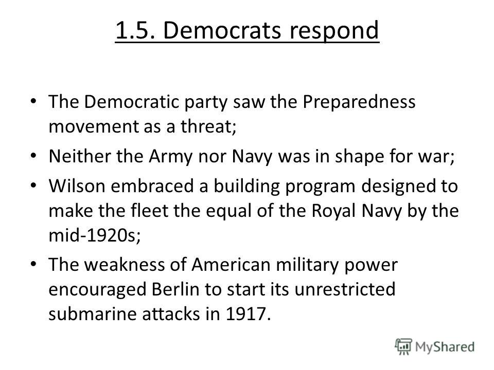 1.5. Democrats respond The Democratic party saw the Preparedness movement as a threat; Neither the Army nor Navy was in shape for war; Wilson embraced a building program designed to make the fleet the equal of the Royal Navy by the mid-1920s; The wea