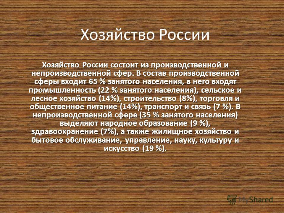 Хозяйство России Хозяйство России состоит из производственной и непроизводственной сфер. В состав производственной сферы входит 65 % занятого населения, в него входят промышленность (22 % занятого населения), сельское и лесное хозяйство (14%), строит