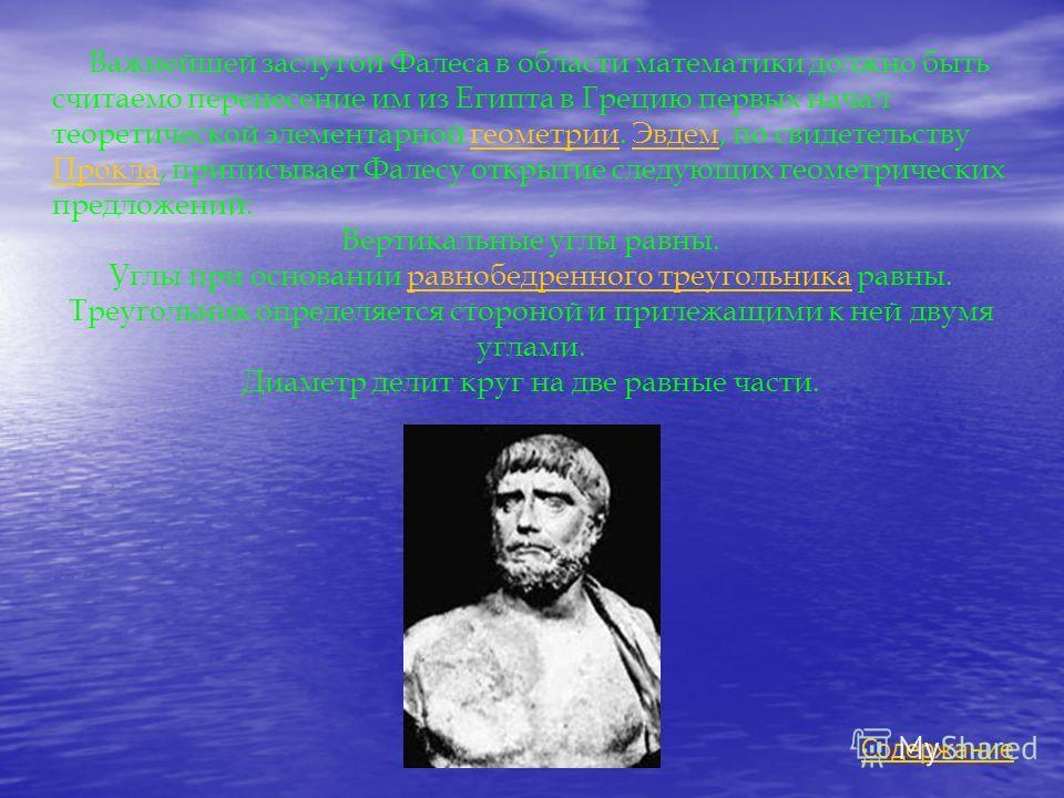 Важнейшей заслугой Фалеса в области математики должно быть считаемо перенесение им из Египта в Грецию первых начал теоретической элементарной геометрии. Эвдем, по свидетельству Прокла, приписывает Фалесу открытие следующих геометрических предложений: