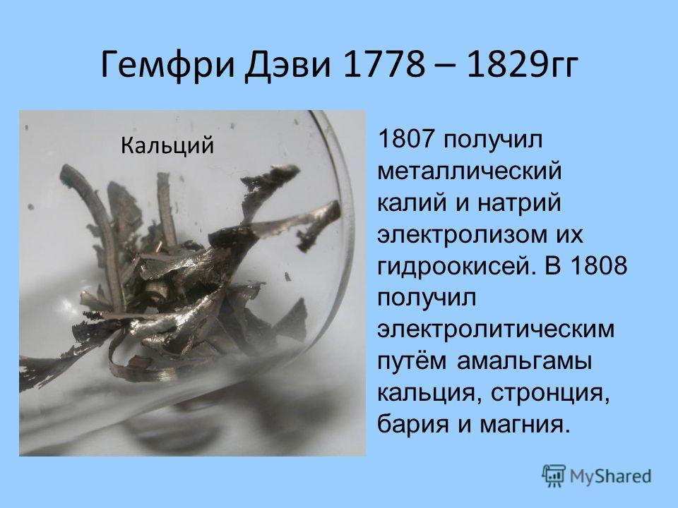 Гемфри Дэви 1778 – 1829гг 1807 получил металлический калий и натрий электролизом их гидроокисей. В 1808 получил электролитическим путём амальгамы кальция, стронция, бария и магния. Кальций