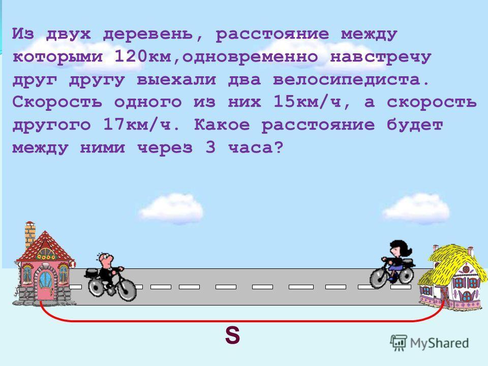 Из двух деревень, расстояние между которыми 120км,одновременно навстречу друг другу выехали два велосипедиста. Скорость одного из них 15км/ч, а скорость другого 17км/ч. Какое расстояние будет между ними через 3 часа? S