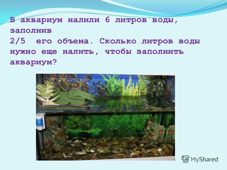 В аквариум налили 6 литров воды, заполнив 2/5 его объема. Сколько литров воды нужно еще налить, чтобы заполнить аквариум?