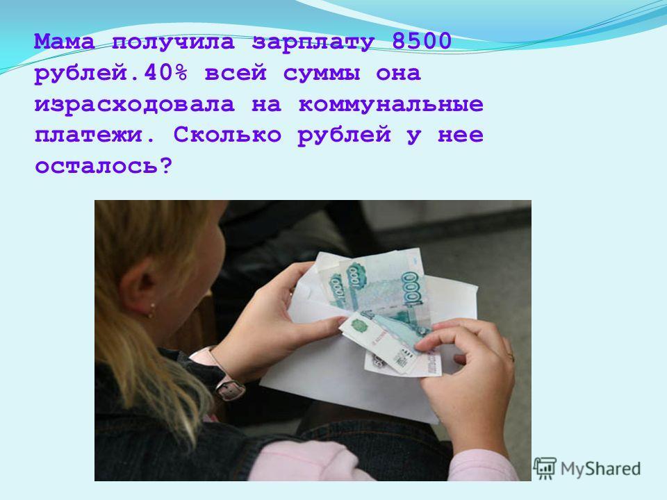 Мама получила зарплату 8500 рублей.40% всей суммы она израсходовала на коммунальные платежи. Сколько рублей у нее осталось?