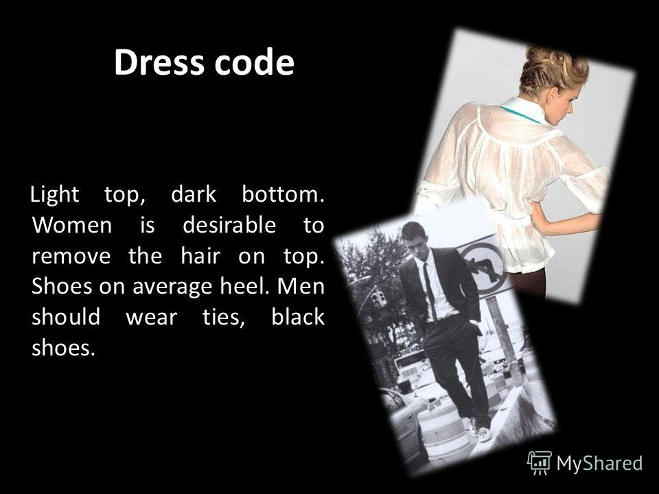 Dress code Light top, dark bottom. Women is desirable to remove the hair on top. Shoes on average heel. Men should wear ties, black shoes.
