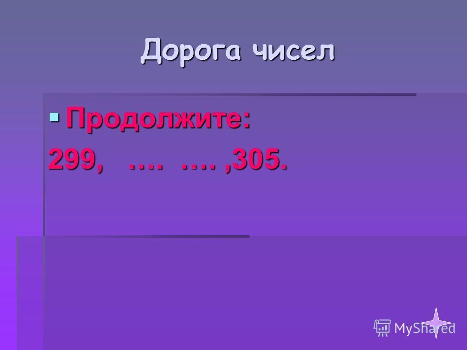 Продолжите: Продолжите: 299, …. ….,305.