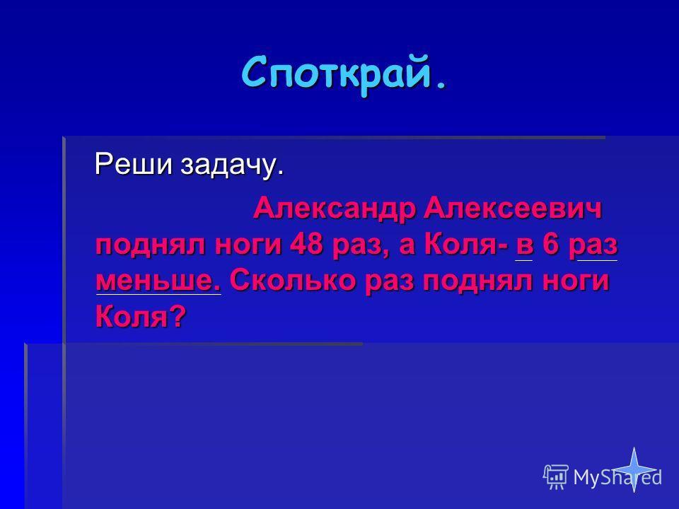 Споткрай. Реши задачу. Александр Алексеевич поднял ноги 48 раз, а Коля- в 6 раз меньше. Сколько раз поднял ноги Коля?