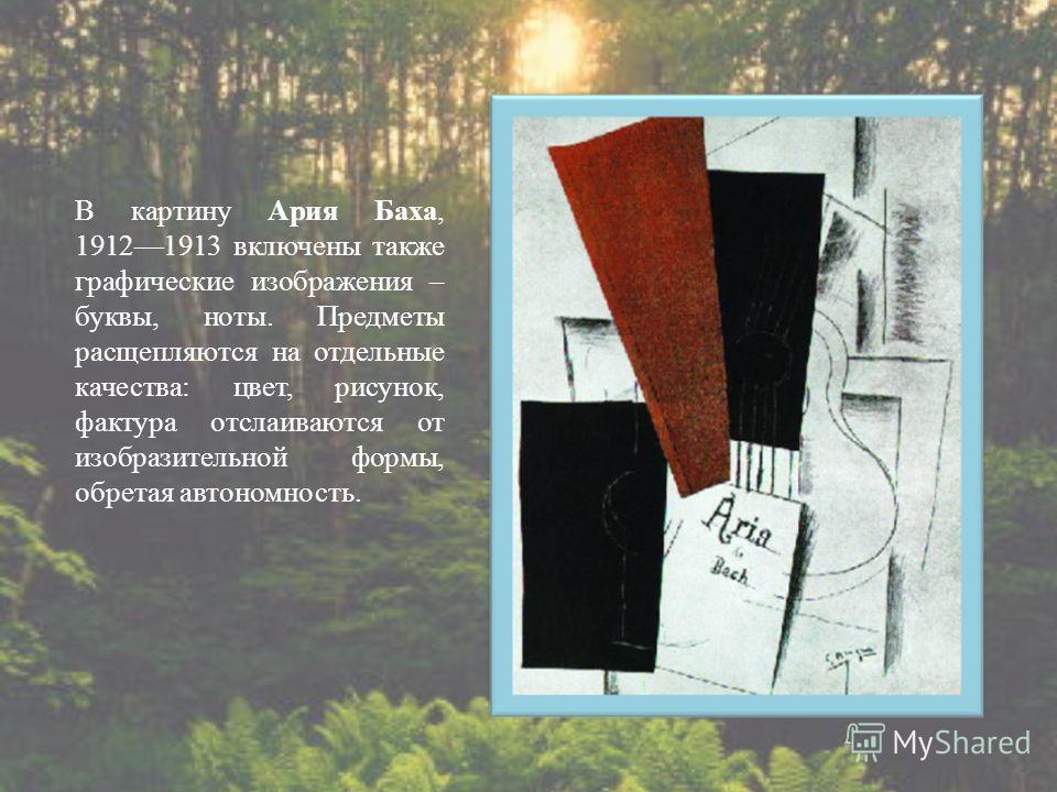 В картину Ария Баха, 19121913 включены также графические изображения – буквы, ноты. Предметы расщепляются на отдельные качества : цвет, рисунок, фактура отслаиваются от изобразительной формы, обретая автономность.
