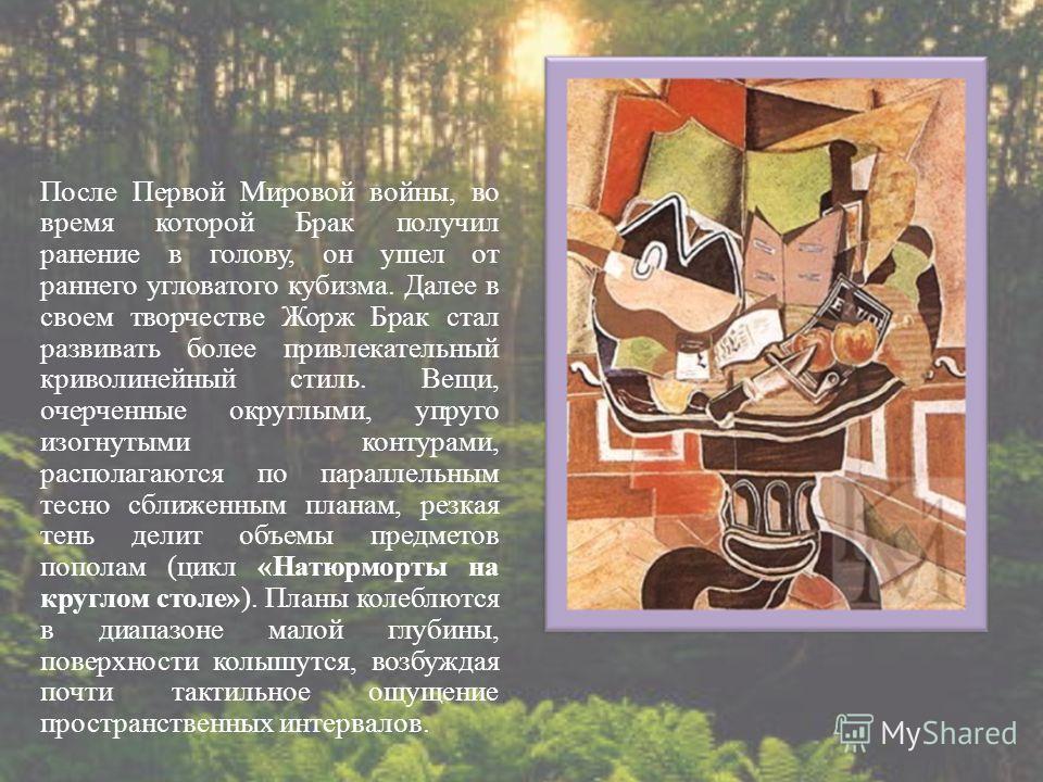 После Первой Мировой войны, во время которой Брак получил ранение в голову, он ушел от раннего угловатого кубизма. Далее в своем творчестве Жорж Брак стал развивать более привлекательный криволинейный стиль. Вещи, очерченные округлыми, упруго изогнут