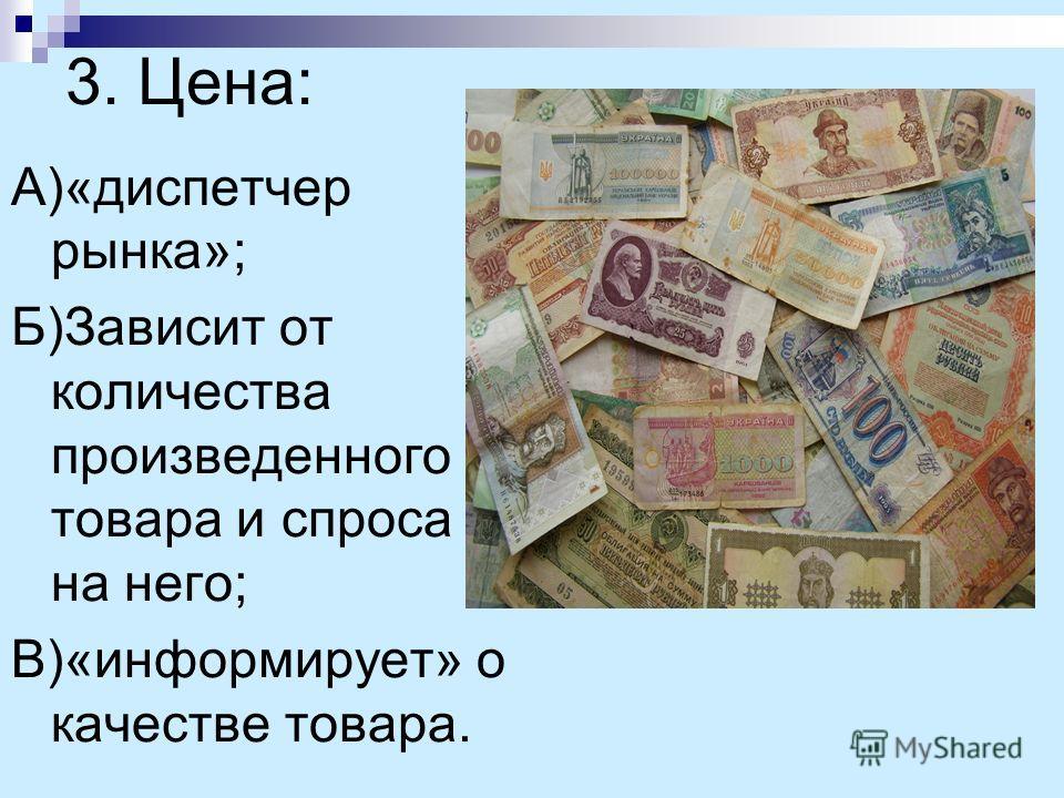 3. Цена: А)«диспетчер рынка»; Б)Зависит от количества произведенного товара и спроса на него; В)«информирует» о качестве товара.