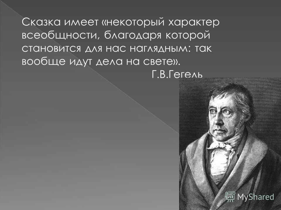 Сказка имеет «некоторый характер всеобщности, благодаря которой становится для нас наглядным: так вообще идут дела на свете». Г.В.Гегель
