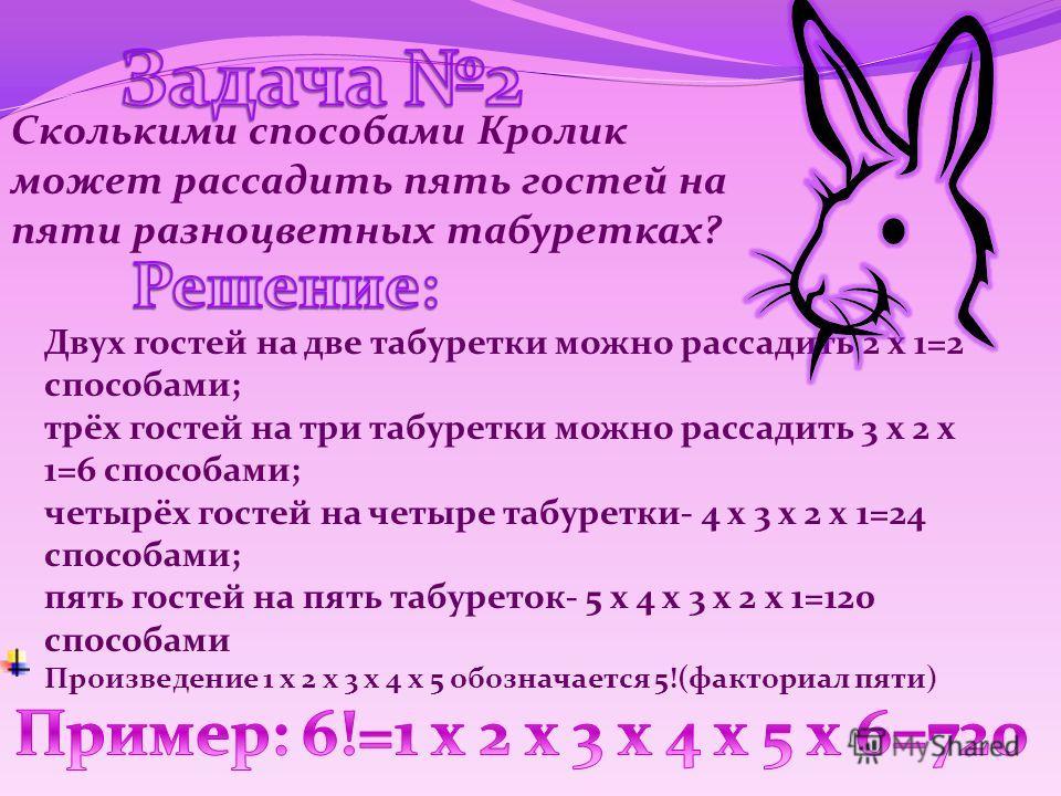 Сколькими способами Кролик может рассадить пять гостей на пяти разноцветных табуретках? Двух гостей на две табуретки можно рассадить 2 х 1=2 способами; трёх гостей на три табуретки можно рассадить 3 х 2 х 1=6 способами; четырёх гостей на четыре табур