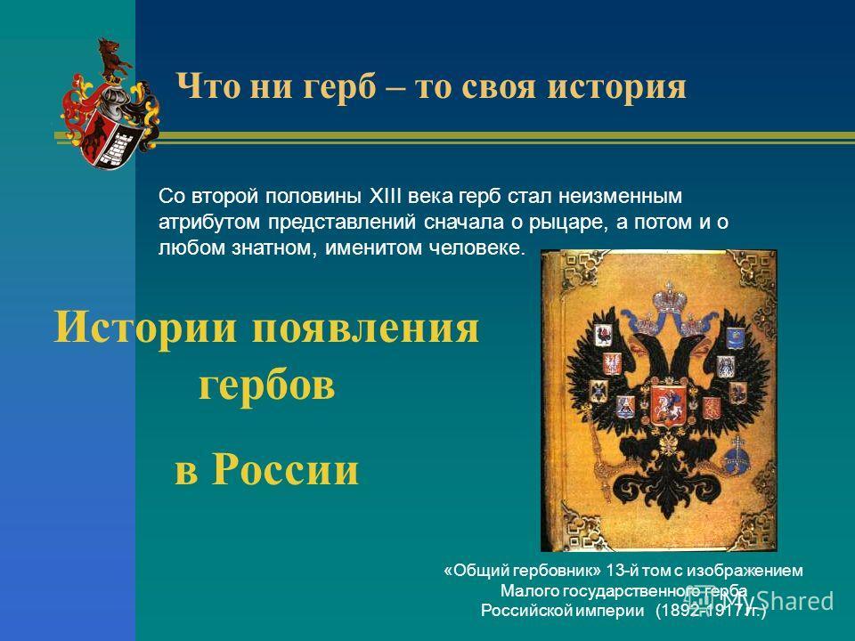 Со второй половины XIII века герб стал неизменным атрибутом представлений сначала о рыцаре, а потом и о любом знатном, именитом человеке. Что ни герб – то своя история Истории появления гербов в России «Общий гербовник» 13-й том с изображением Малого