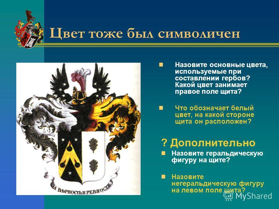 Цвет тоже был символичен Назовите основные цвета, используемые при составлении гербов? Какой цвет занимает правое поле щита? Что обозначает белый цвет, на какой стороне щита он расположен? ? Дополнительно Назовите геральдическую фигуру на щите? Назов