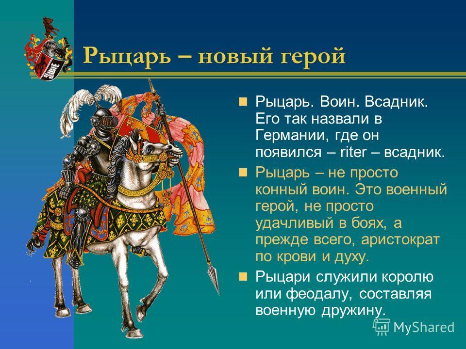 Рыцарь – новый герой Рыцарь. Воин. Всадник. Его так назвали в Германии, где он появился – riter – всадник. Рыцарь – не просто конный воин. Это военный герой, не просто удачливый в боях, а прежде всего, аристократ по крови и духу. Рыцари служили корол