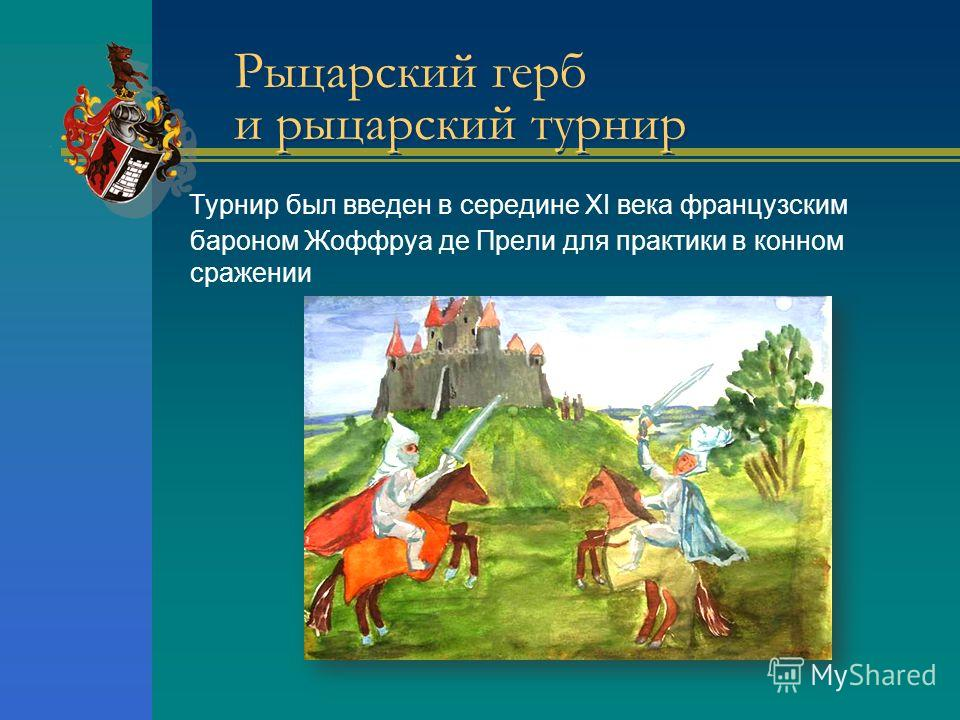 Рыцарский герб и рыцарский турнир Турнир был введен в середине XI века французским бароном Жоффруа де Прели для практики в конном сражении