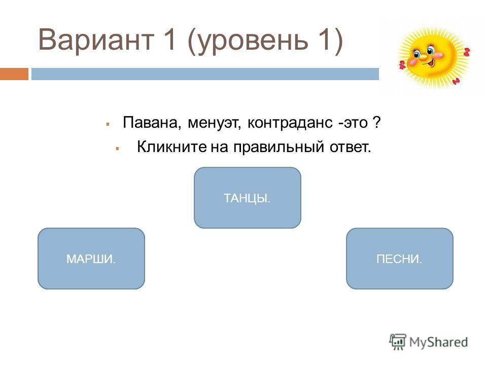 Вариант 1 (уровень 1) Павана, менуэт, контраданс -это ? Кликните на правильный ответ. ТАНЦЫ. 4ПЕСНИ.МАРШИ.