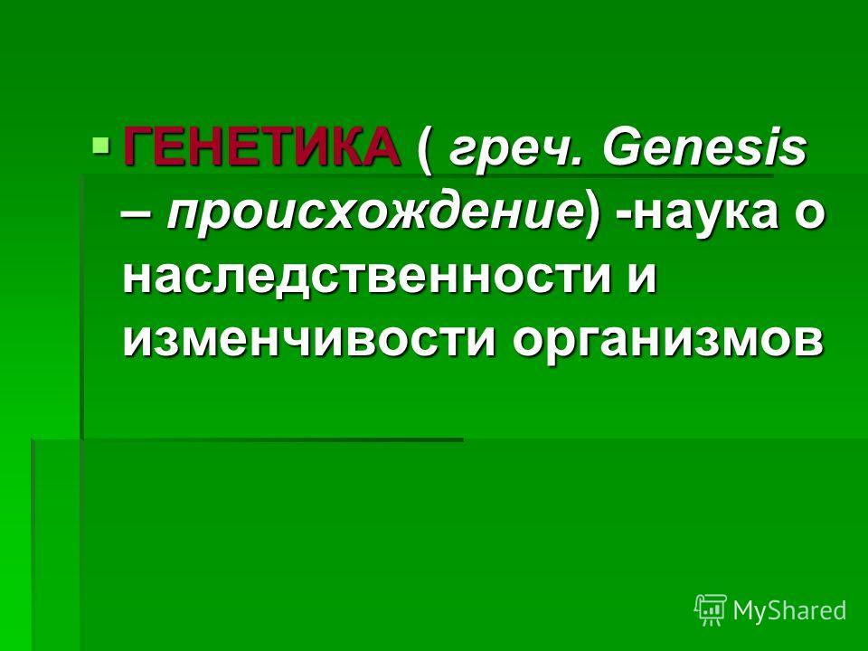 ГЕНЕТИКА ( греч. Genesis – происхождение) -наука о наследственности и изменчивости организмов ГЕНЕТИКА ( греч. Genesis – происхождение) -наука о наследственности и изменчивости организмов