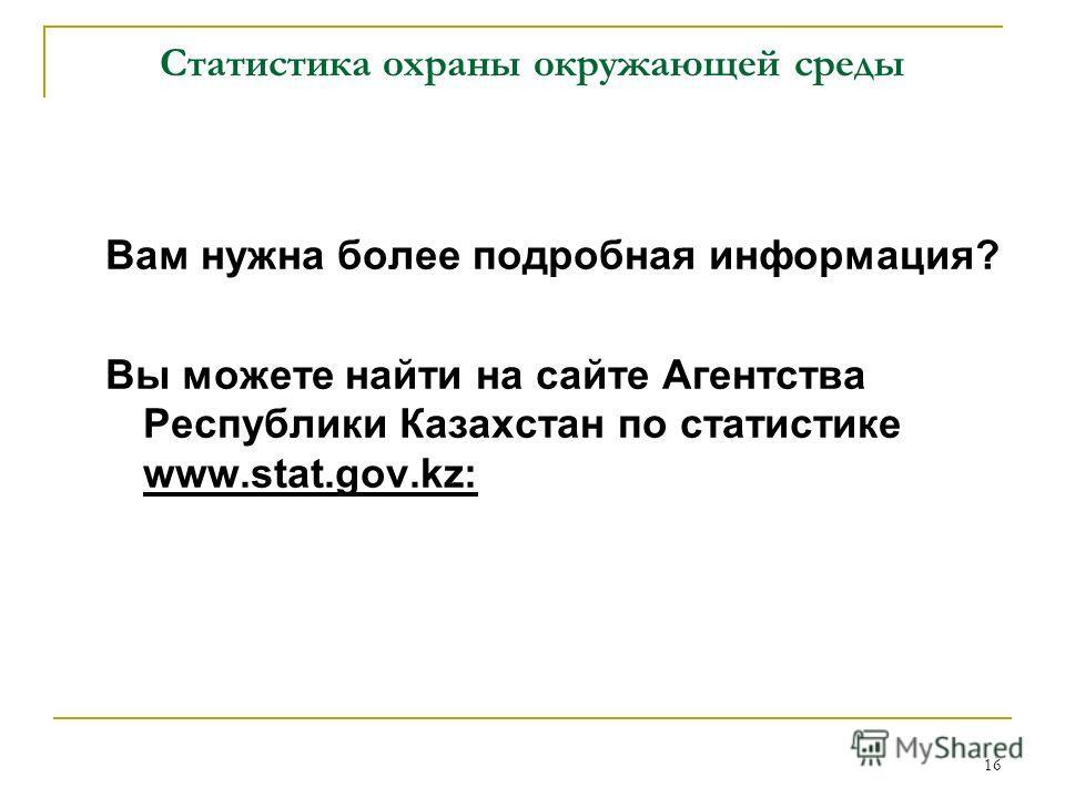 16 Статистика охраны окружающей среды Вам нужна более подробная информация? Вы можете найти на сайте Агентства Республики Казахстан по статистике www.stat.gov.kz: