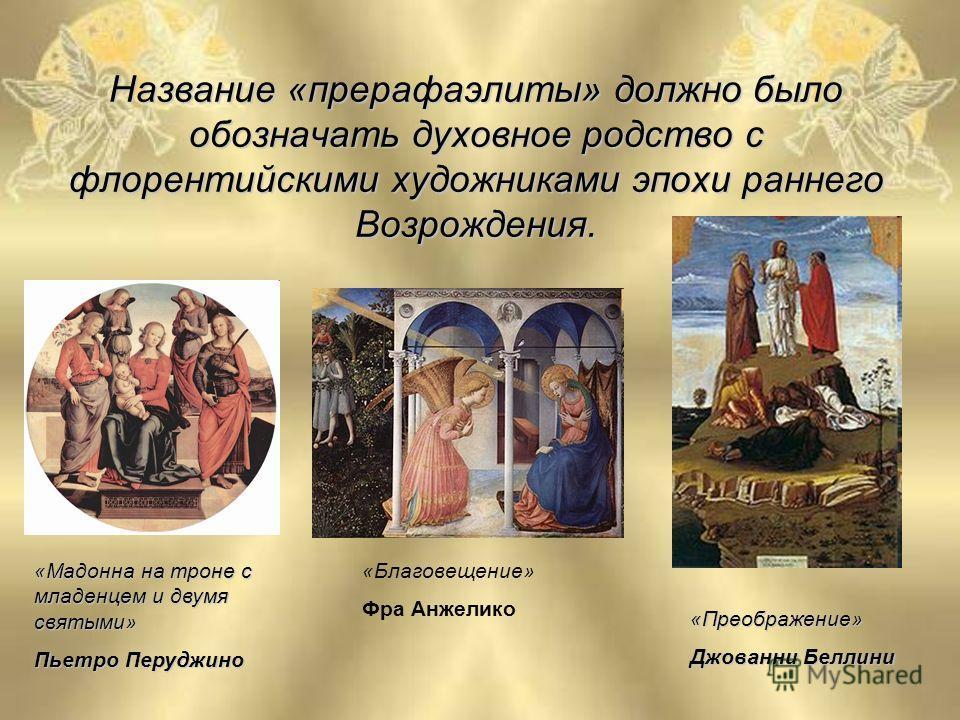 Название «прерафаэлиты» должно было обозначать духовное родство с флорентийскими художниками эпохи раннего Возрождения. «Благовещение» Фра Анжелико «Мадонна на троне с младенцем и двумя святыми» Пьетро Перуджино «Преображение» Джованни Беллини