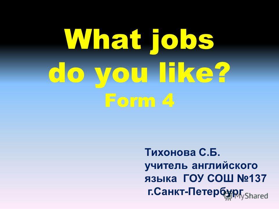 What jobs do you like? Form 4 Тихонова С.Б. учитель английского языка ГОУ СОШ 137 г.Санкт-Петербург