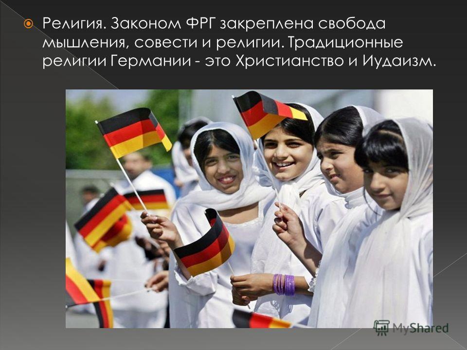 Религия. Законом ФРГ закреплена свобода мышления, совести и религии. Традиционные религии Германии - это Христианство и Иудаизм.