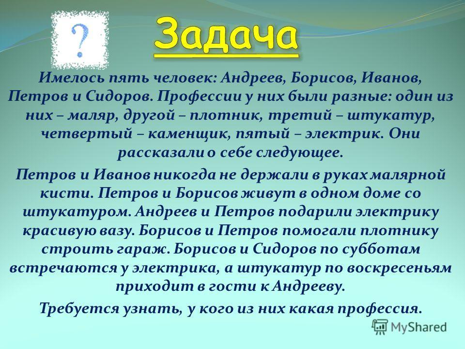 Имелось пять человек: Андреев, Борисов, Иванов, Петров и Сидоров. Профессии у них были разные: один из них – маляр, другой – плотник, третий – штукатур, четвертый – каменщик, пятый – электрик. Они рассказали о себе следующее. Петров и Иванов никогда