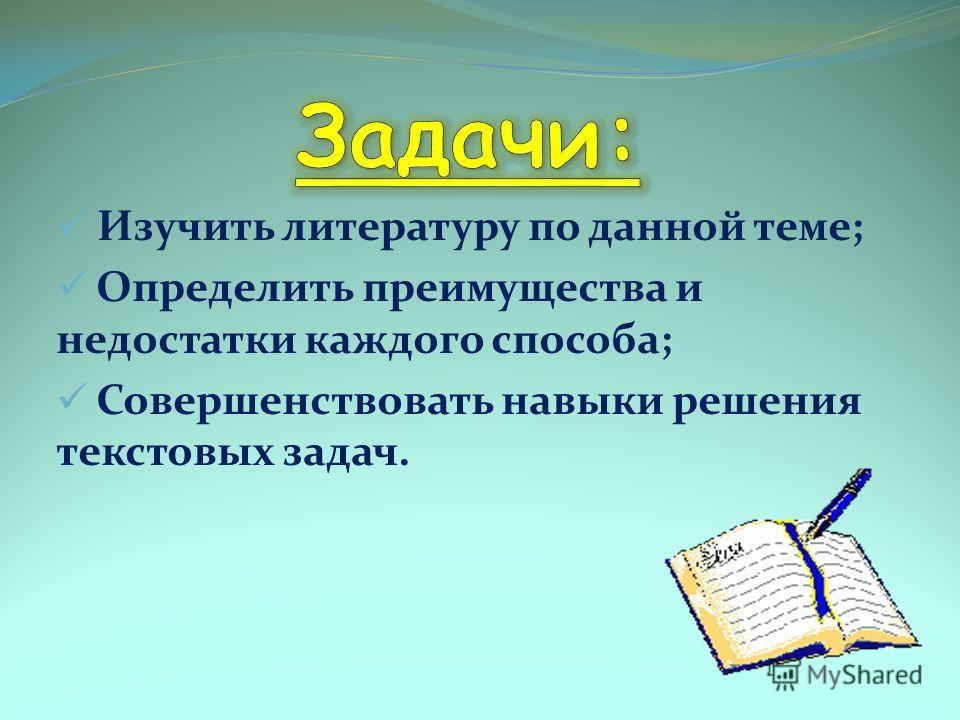Изучить литературу по данной теме; Определить преимущества и недостатки каждого способа; Совершенствовать навыки решения текстовых задач.